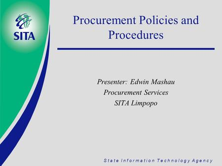 S t a t e I n f o r m a t i o n T e c h n o l o g y A g e n c y Procurement Policies and Procedures Presenter: Edwin Mashau Procurement Services SITA Limpopo.