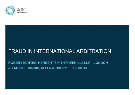 ROBERT HUNTER, HERBERT SMITH FREEHILLS LLP – LONDON & YACINE FRANCIS, ALLEN & OVERY LLP - DUBAI FRAUD IN INTERNATIONAL ARBITRATION.