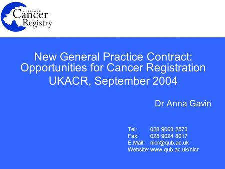 New General Practice Contract: Opportunities for Cancer Registration UKACR, September 2004 Dr Anna Gavin Tel:028 9063 2573 Fax: 028 9024 8017 E.Mail: