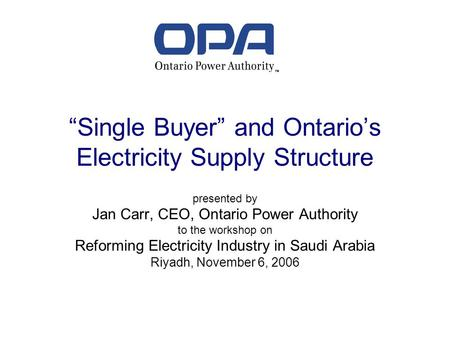 Single Buyer and Ontarios Electricity Supply Structure presented by Jan Carr, CEO, Ontario Power Authority to the workshop on Reforming Electricity Industry.