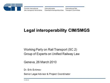 14-06-04 Legal interoperability CIM/SMGS Working Party on Rail Transport (SC.2) Group of Experts on Unified Railway Law Geneva, 26 March 2010 Dr. Erik.