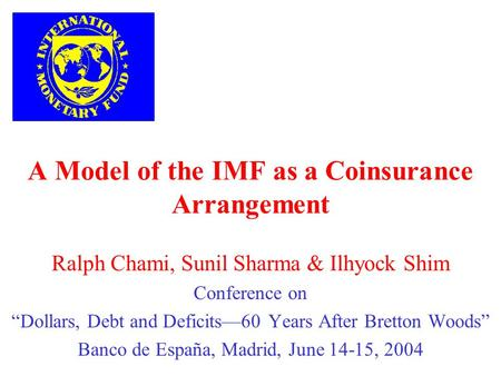 A Model of the IMF as a Coinsurance Arrangement Ralph Chami, Sunil Sharma & Ilhyock Shim Conference on Dollars, Debt and Deficits60 Years After Bretton.