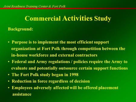 Joint Readiness Training Center & Fort Polk Commercial Activities Study Background: Purpose is to implement the most efficient support organization at.