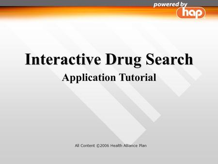 Interactive Drug Search Application Tutorial All Content ©2006 Health Alliance Plan.