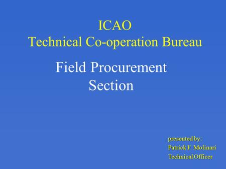 ICAO Technical Co-operation Bureau Field Procurement Section presented by: Patrick F. Molinari Technical Officer.