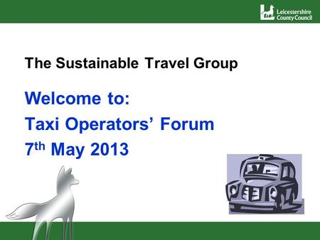 The Sustainable Travel Group Welcome to: Taxi Operators Forum 7 th May 2013.