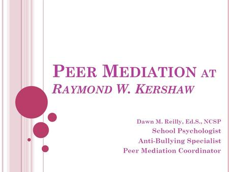 P EER M EDIATION AT R AYMOND W. K ERSHAW Dawn M. Reilly, Ed.S., NCSP School Psychologist Anti-Bullying Specialist Peer Mediation Coordinator.