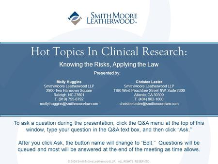 © 2009 Smith Moore Leatherwood LLP. ALL RIGHTS RESERVED. Hot Topics In Clinical Research: Knowing the Risks, Applying the Law To ask a question during.