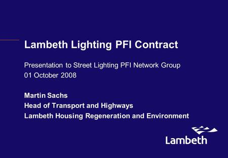 Lambeth Lighting PFI Contract Presentation to Street Lighting PFI Network Group 01 October 2008 Martin Sachs Head of Transport and Highways Lambeth Housing.