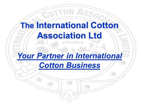 1 The International Cotton Association Ltd Your Partner in International Cotton Business.