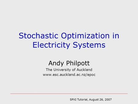 SPXI Tutorial, August 26, 2007 Andy Philpott The University of Auckland www.esc.auckland.ac.nz/epoc Stochastic Optimization in Electricity Systems.