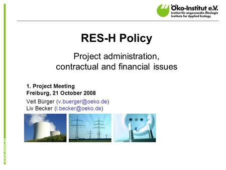 RES-H Policy Project administration, contractual and financial issues 1. Project Meeting Freiburg, 21 October 2008 Veit Bürger Liv.