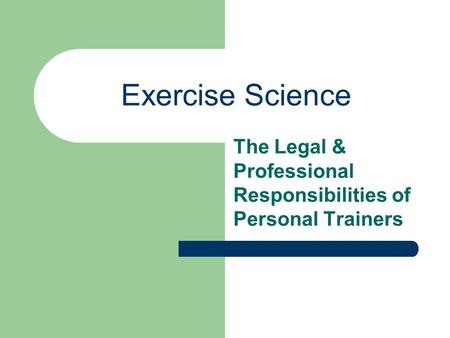 Exercise Science The Legal & Professional Responsibilities of Personal Trainers.