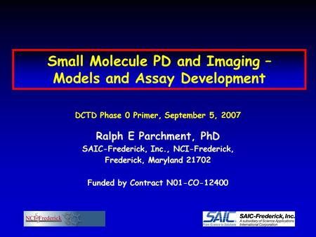 Small Molecule PD and Imaging – Models and Assay Development DCTD Phase 0 Primer, September 5, 2007 Ralph E Parchment, PhD SAIC-Frederick, Inc., NCI-Frederick,