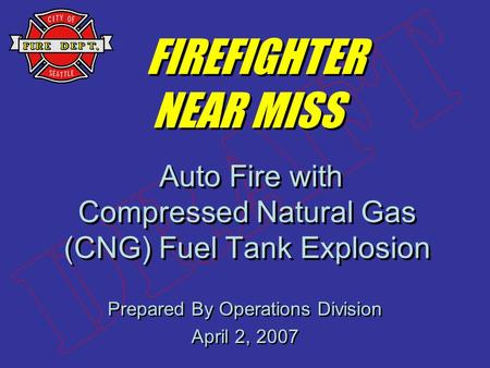Prepared By Operations Division April 2, 2007 Prepared By Operations Division April 2, 2007 FIREFIGHTER NEAR MISS Auto Fire with Compressed Natural Gas.