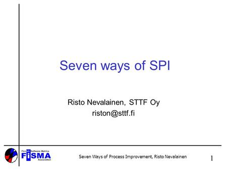Seven Ways of Process Improvement, Risto Nevalainen 1 Seven ways of SPI Risto Nevalainen, STTF Oy