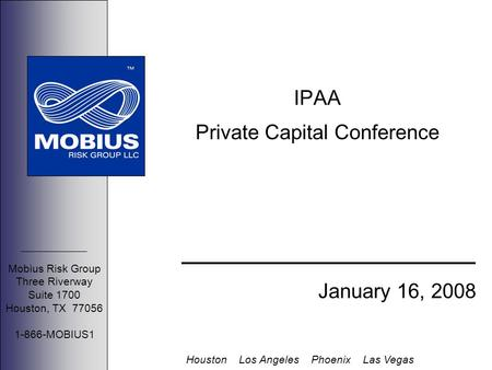 Mobius Risk Group Three Riverway Suite 1700 Houston, TX 77056 1-866-MOBIUS1 Houston Los Angeles Phoenix Las Vegas IPAA Private Capital Conference January.