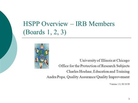 1 HSPP Overview – IRB Members (Boards 1, 2, 3) University of Illinois at Chicago Office for the Protection of Research Subjects Charles Hoehne, Education.