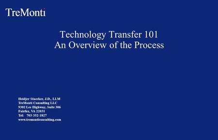 Technology Transfer 101 An Overview of the Process Heidjer Staecker, J.D., LLM TreMonti Consulting LLC 9302 Lee Highway, Suite 306 Fairfax, VA 22031 Tel: