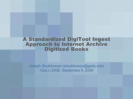 A Standardized DigiTool Ingest Approach to Internet Archive Digitized Books Joseph Shubitowski IGeLU 2008, September 9, 2008.