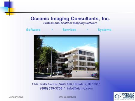 January, 2005 OIC Background 1144 Tenth Avenue, Suite 200, Honolulu, HI 96816 (808) 539-3706 * Software * Services * Systems Oceanic Imaging.