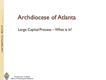 Large Capital Process – What is it? Archdiocese of Atlanta Office of Planning and Research Archdiocese of Atlanta Large Capital Process – What is it?