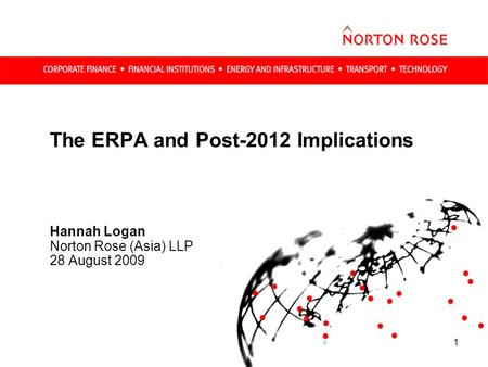 1 The ERPA and Post-2012 Implications Hannah Logan Norton Rose (Asia) LLP 28 August 2009.