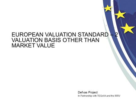 Defvas Project In Partnership with TEGoVA and the IRRV EUROPEAN VALUATION STANDARD – 2 VALUATION BASIS OTHER THAN MARKET VALUE.