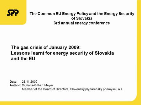 The gas crisis of January 2009: Lessons learnt for energy security of Slovakia and the EU Date: 23.11.2009 Author: Dr.Hans-Gilbert Meyer Member of the.