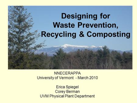 NNECERAPPA University of Vermont - March 2010 Erica Spiegel Corey Berman UVM Physical Plant Department Designing for Waste Prevention, Recycling & Composting.