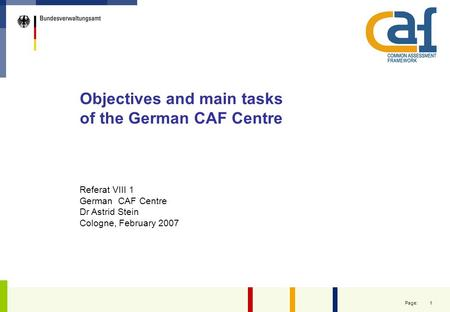 1 Page: Objectives and main tasks of the German CAF Centre Referat VIII 1 German CAF Centre Dr Astrid Stein Cologne, February 2007.