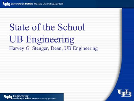 State of the School UB Engineering Harvey G. Stenger, Dean, UB Engineering.