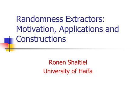 Randomness Extractors: Motivation, Applications and Constructions Ronen Shaltiel University of Haifa.