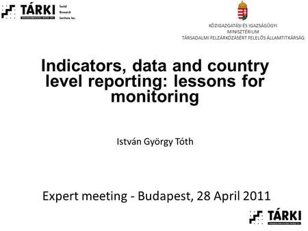 Indicators, data and country level reporting: lessons for monitoring Expert meeting - Budapest, 28 April 2011 István György Tóth KÖZIGAZGATÁSI ÉS IGAZSÁGÜGYI.