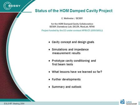 ESLS-RF Meeting 2004 Status of the HOM Damped Cavity Project E. Weihreter / BESSY Project funded by the EC under contract HPRI-CT-1999-50011 for the HOM.