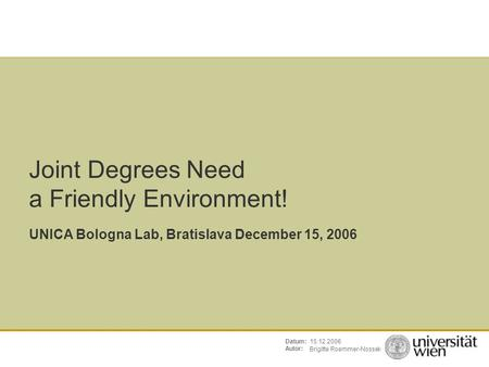 Brigitte Roemmer-Nossek 15.12.2006Datum: Autor: Joint Degrees Need a Friendly Environment! UNICA Bologna Lab, Bratislava December 15, 2006.