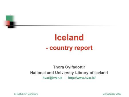E-ICOLC 5 th Denmark23 October 2003 Iceland - country report Thora Gylfadottir National and University Library of Iceland -