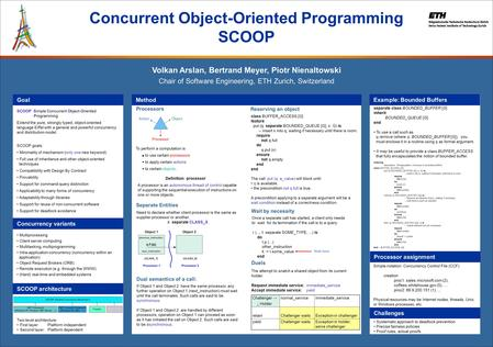 SCOOP: Simple Concurrent Object-Oriented Programming Extend the pure, strongly typed, object-oriented language Eiffel with a general and powerful concurrency.