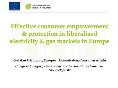 Effective consumer empowerment & protection in liberalised electricity & gas markets in Europe Kyriakos Gialoglou, European Commission, Consumer Affairs.