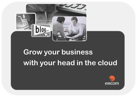 Grow your business with your head in the cloud. What is Cloud Computing ? Internet-based computing, whereby shared resources, software and information.
