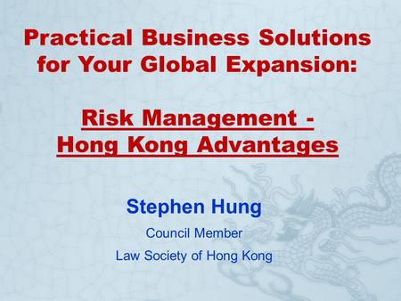 Practical Business Solutions for Your Global Expansion: Risk Management - Hong Kong Advantages Stephen Hung Council Member Law Society of Hong Kong.
