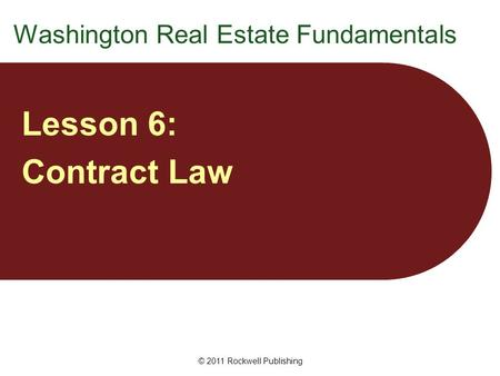 © 2011 Rockwell Publishing Washington Real Estate Fundamentals Lesson 6: Contract Law.