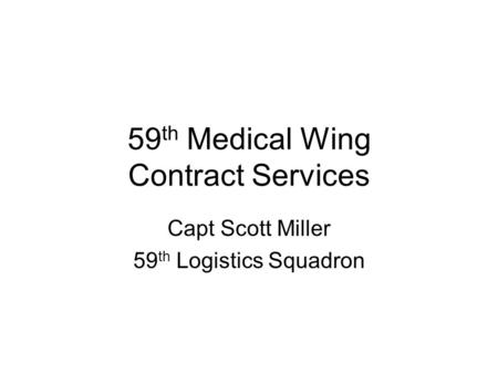 59 th Medical Wing Contract Services Capt Scott Miller 59 th Logistics Squadron.