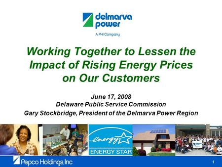 1 Working Together to Lessen the Impact of Rising Energy Prices on Our Customers June 17, 2008 Delaware Public Service Commission Gary Stockbridge, President.