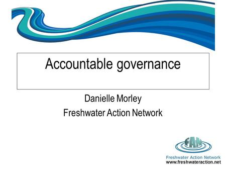 Www.freshwateraction.net Accountable governance Danielle Morley Freshwater Action Network.