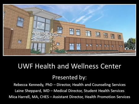 UWF Health and Wellness Center Presented by: Rebecca Kennedy, PhD – Director, Health and Counseling Services Laine Sheppard, MD – Medical Director, Student.