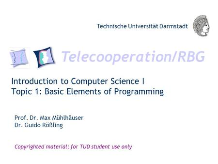 Telecooperation/RBG Technische Universität Darmstadt Copyrighted material; for TUD student use only Introduction to Computer Science I Topic 1: Basic Elements.