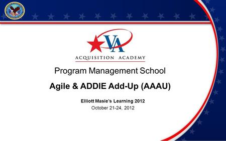 Program Management School Agile & ADDIE Add-Up (AAAU) Elliott Masies Learning 2012 October 21-24, 2012.