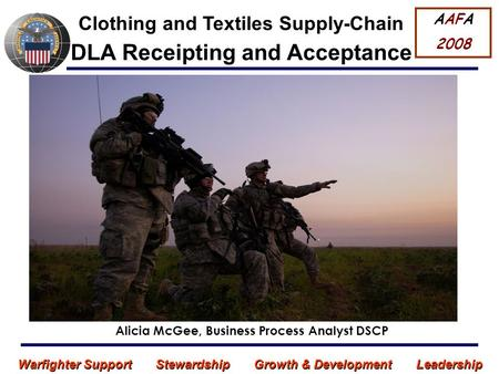 Warfighter Support Stewardship Growth & Development Leadership DLA Receipting and Acceptance Alicia McGee, Business Process Analyst DSCP AAFA 2008 Clothing.
