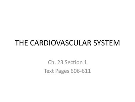 THE CARDIOVASCULAR SYSTEM Ch. 23 Section 1 Text Pages 606-611.